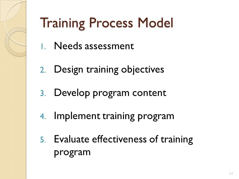 Step 1: Needs Assessment Needs Analysis ◦ Proactive or Reactive ◦ Diagnosis of problems and future challenges that can be met through training & development Organizational analysis ◦ Culture, values, mission, goals, strategy Job / task analysis ◦ KSA requirements Person analysis ◦ Consider pre-training states: predicted by individual (e.g., age, anxiety, cognitive ability, etc.) and situational characteristics (e.g., organizational climate) (Colquitt et al., 2000).