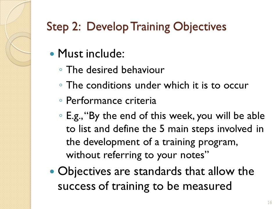 Step 2: Develop Training Objectives Must include: ◦ The desired behaviour ◦ The conditions under which it is to occur ◦ Performance criteria ◦ E.g., By the end of this week, you will be able to list and define the 5 main steps involved in the development of a training program, without referring to your notes Objectives are standards that allow the success of training to be measured 16