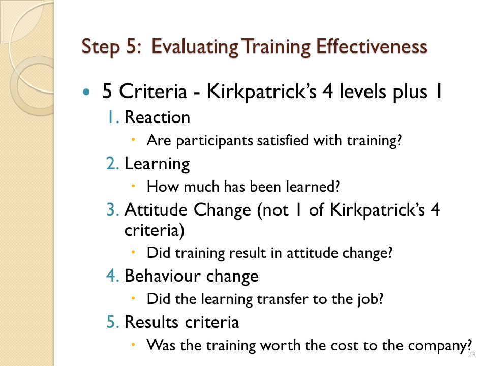 Evaluating Training Evaluation method used should assess all important training objectives ◦ Typically, focuses on whether change has occurred If possible, use an evaluation method that will allow you to draw accurate conclusions about the program's effectiveness 24