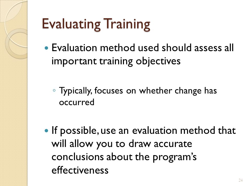 Training Evaluation Designs Reaction measures ◦ Important, but don't refer to effectiveness Measure behaviour post-training ◦ Can't determine whether change occurred Pre-test – Post-test Design ◦ Measure → Training → Measure ◦ Allows you to see if change has occurred ◦ E.g., # of items produced before training = 10/minute ◦ # produced after training = 16/minute But, what if other employees who did not receive training average 15 items/minute.