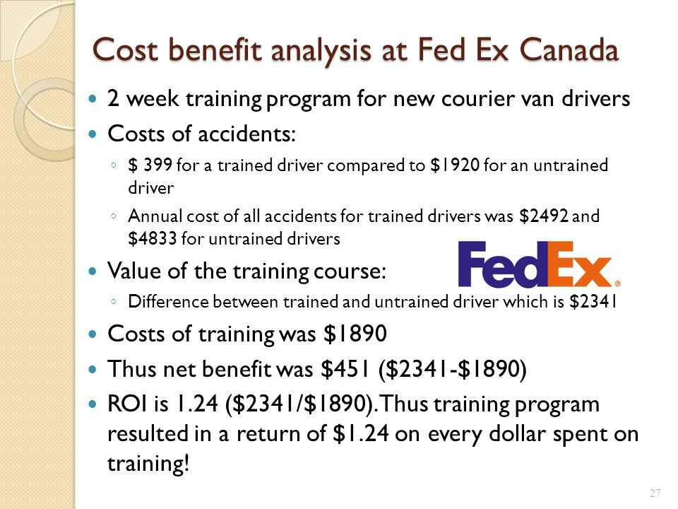 Cost benefit analysis at Fed Ex Canada 2 week training program for new courier van drivers Costs of accidents: ◦ $ 399 for a trained driver compared to $1920 for an untrained driver ◦ Annual cost of all accidents for trained drivers was $2492 and $4833 for untrained drivers Value of the training course: ◦ Difference between trained and untrained driver which is $2341 Costs of training was $1890 Thus net benefit was $451 ($2341-$1890) ROI is 1.24 ($2341/$1890).