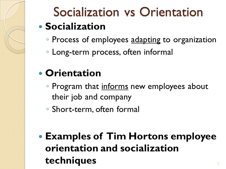 Socialization vs Orientation Socialization ◦ Process of employees adapting to organization ◦ Long-term process, often informal Orientation ◦ Program that informs new employees about their job and company ◦ Short-term, often formal Examples of Tim Hortons employee orientation and socialization techniques 5