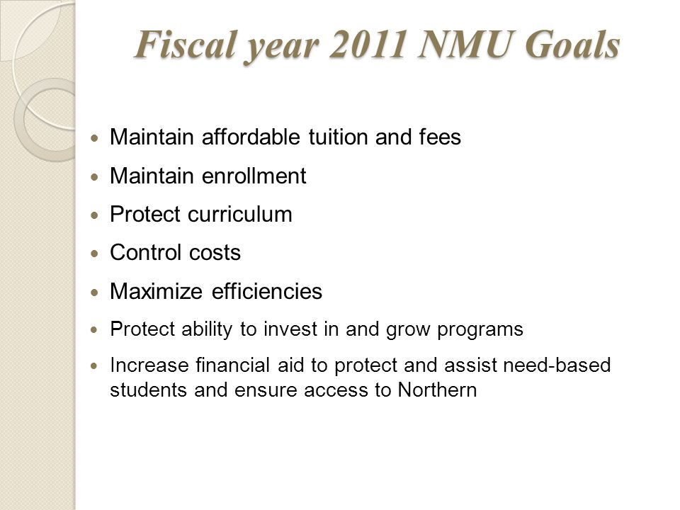 Fiscal year 2011 NMU Goals Maintain affordable tuition and fees Maintain enrollment Protect curriculum Control costs Maximize efficiencies Protect ability to invest in and grow programs Increase financial aid to protect and assist need-based students and ensure access to Northern