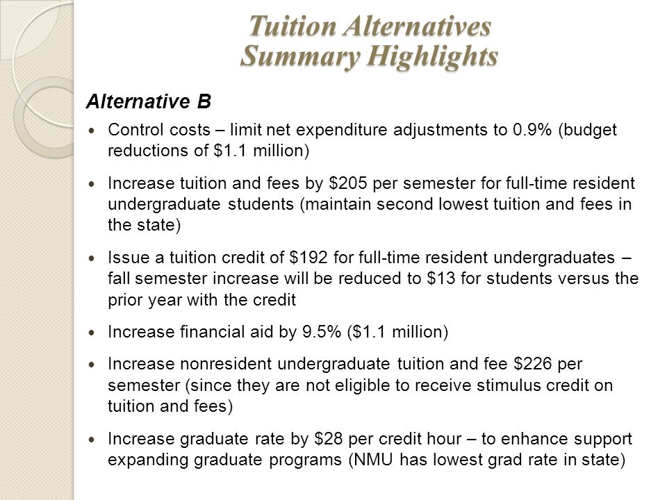 Alternative B Control costs – limit net expenditure adjustments to 0.9% (budget reductions of $1.1 million) Increase tuition and fees by $205 per semester for full-time resident undergraduate students (maintain second lowest tuition and fees in the state) Issue a tuition credit of $192 for full-time resident undergraduates – fall semester increase will be reduced to $13 for students versus the prior year with the credit Increase financial aid by 9.5% ($1.1 million) Increase nonresident undergraduate tuition and fee $226 per semester (since they are not eligible to receive stimulus credit on tuition and fees) Increase graduate rate by $28 per credit hour – to enhance support expanding graduate programs (NMU has lowest grad rate in state) Tuition Alternatives Summary Highlights