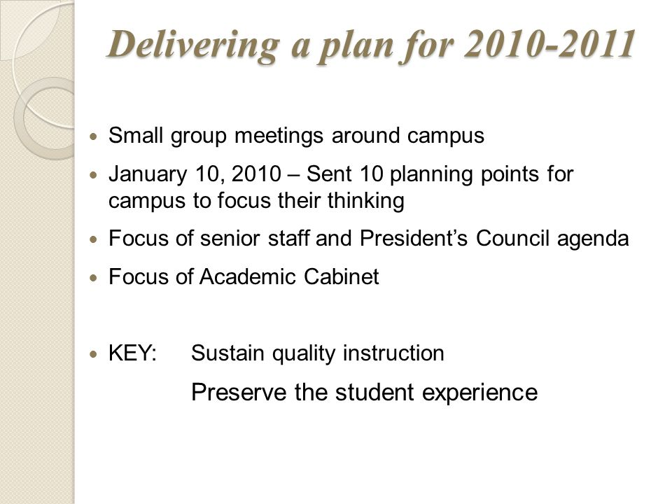Small group meetings around campus January 10, 2010 – Sent 10 planning points for campus to focus their thinking Focus of senior staff and President's Council agenda Focus of Academic Cabinet KEY:Sustain quality instruction Preserve the student experience Delivering a plan for 2010-2011