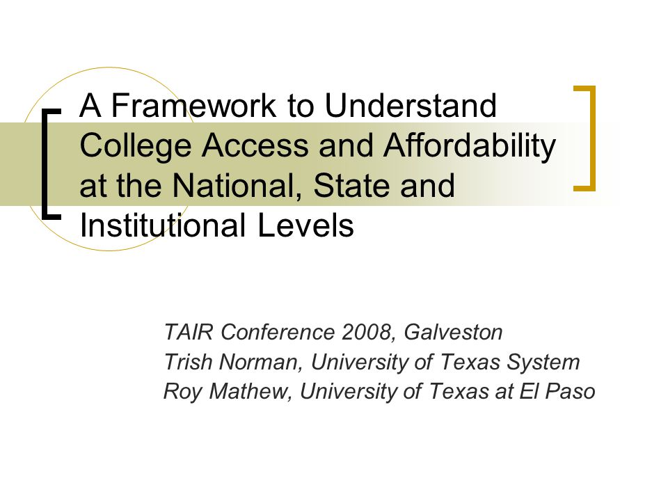 A Framework to Understand College Access and Affordability at the National, State and Institutional Levels TAIR Conference 2008, Galveston Trish Norman, University of Texas System Roy Mathew, University of Texas at El Paso