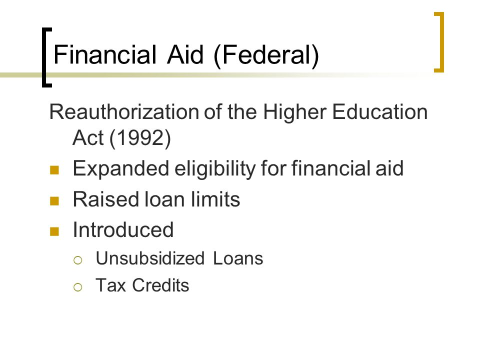 Financial Aid (Federal) Reauthorization of the Higher Education Act (1992) Expanded eligibility for financial aid Raised loan limits Introduced  Unsubsidized Loans  Tax Credits