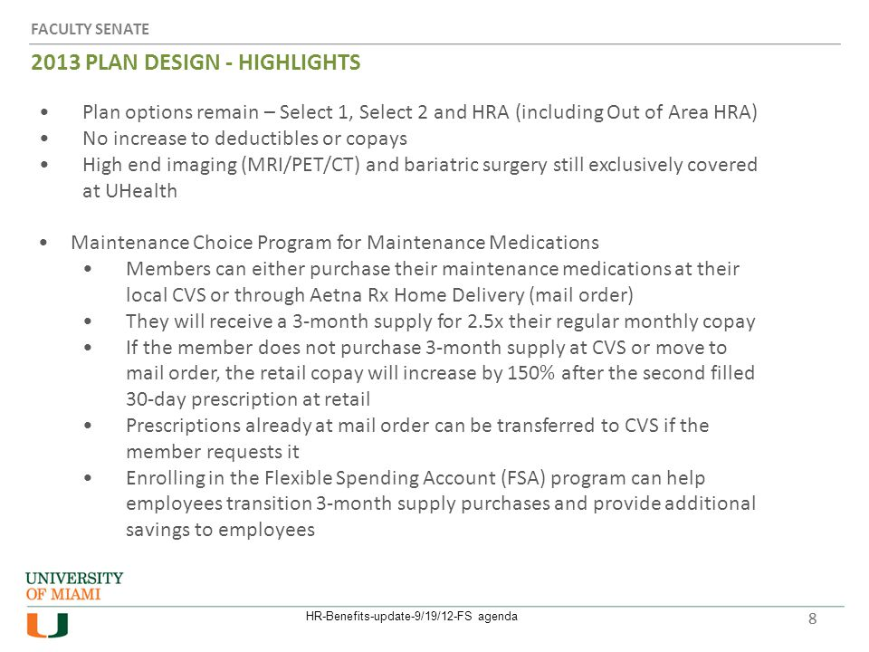 FACULTY SENATE 2013 PLAN DESIGN - HIGHLIGHTS 8 Plan options remain – Select 1, Select 2 and HRA (including Out of Area HRA) No increase to deductibles or copays High end imaging (MRI/PET/CT) and bariatric surgery still exclusively covered at UHealth Maintenance Choice Program for Maintenance Medications Members can either purchase their maintenance medications at their local CVS or through Aetna Rx Home Delivery (mail order) They will receive a 3-month supply for 2.5x their regular monthly copay If the member does not purchase 3-month supply at CVS or move to mail order, the retail copay will increase by 150% after the second filled 30-day prescription at retail Prescriptions already at mail order can be transferred to CVS if the member requests it Enrolling in the Flexible Spending Account (FSA) program can help employees transition 3-month supply purchases and provide additional savings to employees HR-Benefits-update-9/19/12-FS agenda 8