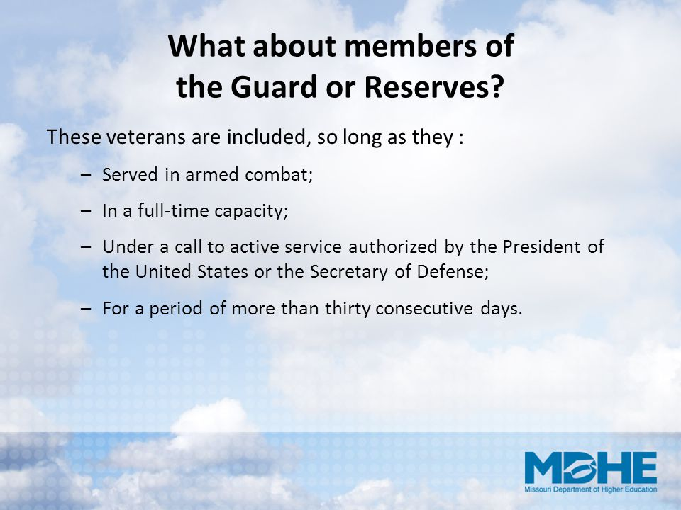 What about members of the Guard or Reserves? These veterans are included, so long as they : –Served in armed combat; –In a full‐time capacity; –Under