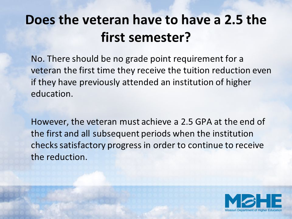 Does the veteran have to have a 2.5 the first semester? No. There should be no grade point requirement for a veteran the first time they receive the t