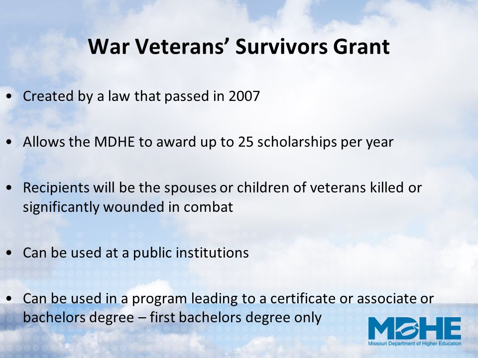 War Veterans' Survivors Grant Created by a law that passed in 2007 Allows the MDHE to award up to 25 scholarships per year Recipients will be the spou