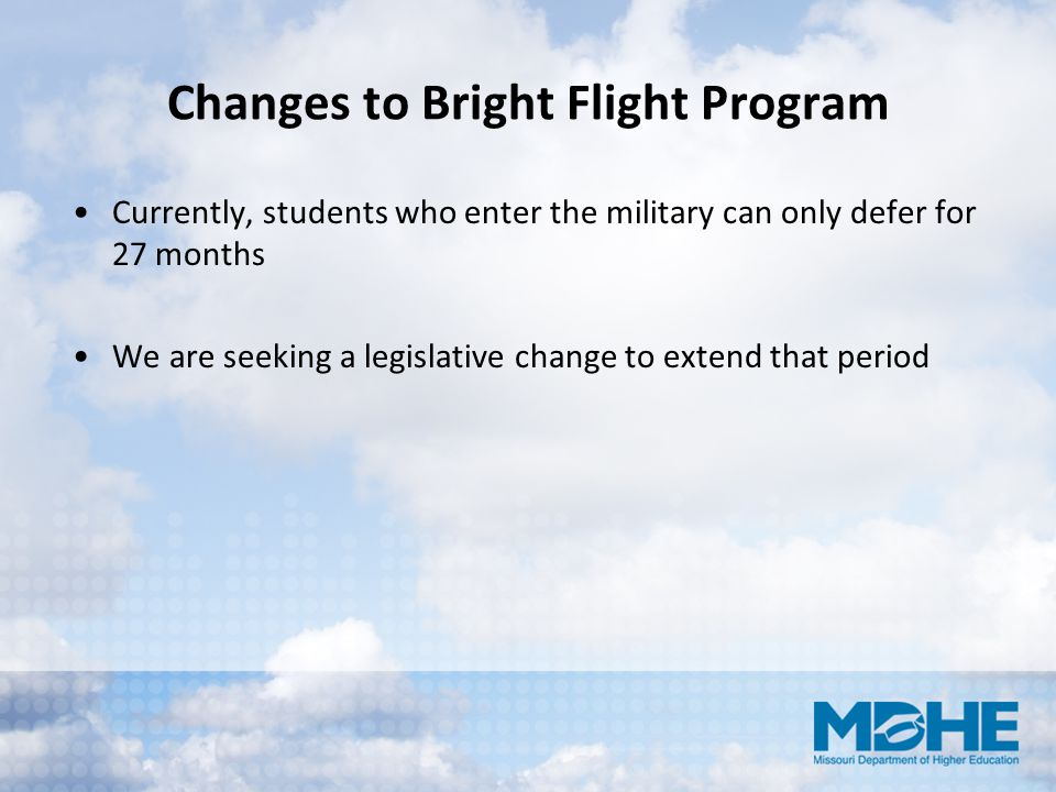 Changes to Bright Flight Program Currently, students who enter the military can only defer for 27 months We are seeking a legislative change to extend