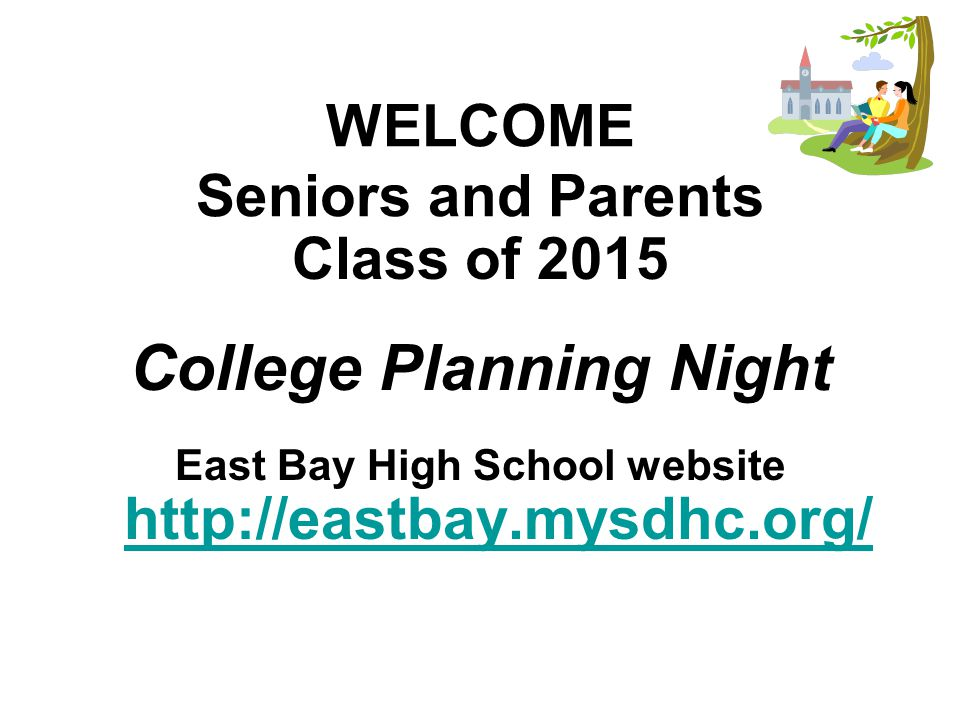 WELCOME Seniors and Parents Class of 2015 College Planning Night East Bay High School website http://eastbay.mysdhc.org/ http://eastbay.mysdhc.org/