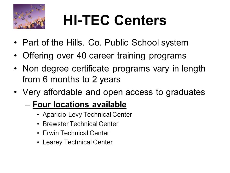 HI-TEC Centers Part of the Hills. Co. Public School system Offering over 40 career training programs Non degree certificate programs vary in length fr