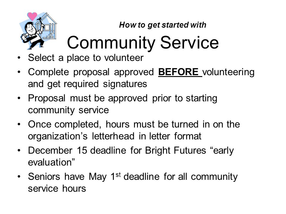 How to get started with Community Service Select a place to volunteer Complete proposal approved BEFORE volunteering and get required signatures Proposal must be approved prior to starting community service Once completed, hours must be turned in on the organization's letterhead in letter format December 15 deadline for Bright Futures early evaluation Seniors have May 1 st deadline for all community service hours