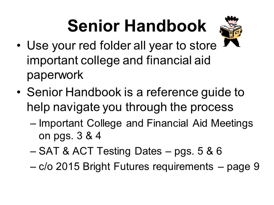 Senior Handbook Use your red folder all year to store important college and financial aid paperwork Senior Handbook is a reference guide to help navigate you through the process –Important College and Financial Aid Meetings on pgs.