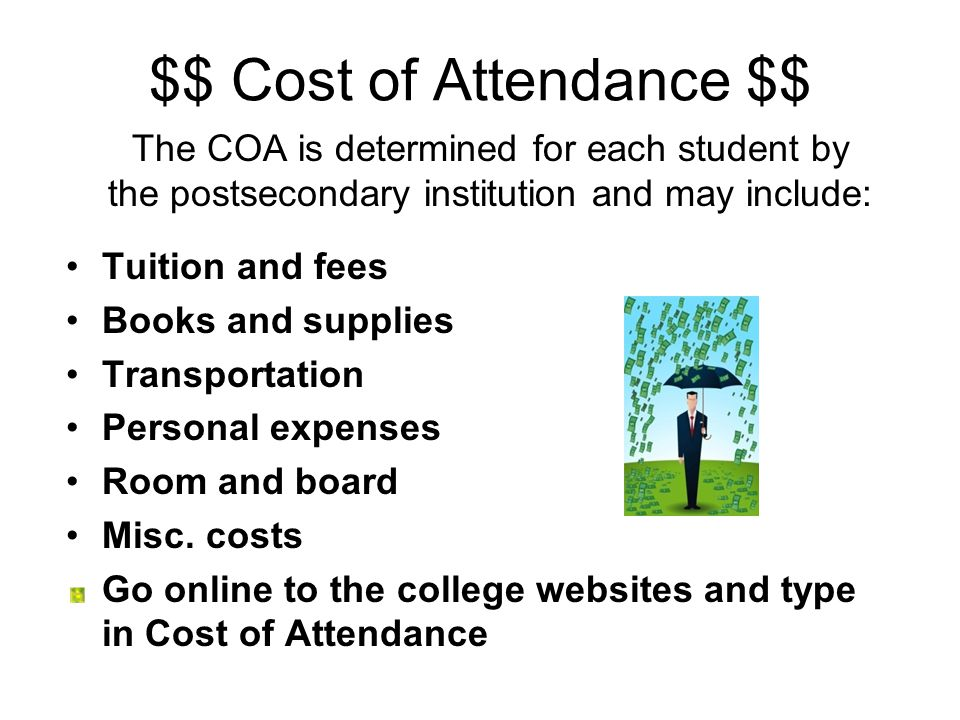 $$ Cost of Attendance $$ The COA is determined for each student by the postsecondary institution and may include: Tuition and fees Books and supplies Transportation Personal expenses Room and board Misc.