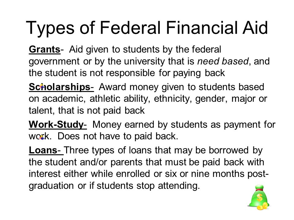 Types of Federal Financial Aid Grants- Aid given to students by the federal government or by the university that is need based, and the student is not responsible for paying back Scholarships- Award money given to students based on academic, athletic ability, ethnicity, gender, major or talent, that is not paid back Work-Study- Money earned by students as payment for work.