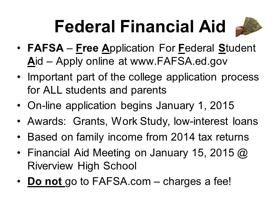 Federal Financial Aid FAFSA – Free Application For Federal Student Aid – Apply online at www.FAFSA.ed.gov Important part of the college application process for ALL students and parents On-line application begins January 1, 2015 Awards: Grants, Work Study, low-interest loans Based on family income from 2014 tax returns Financial Aid Meeting on January 15, 2015 @ Riverview High School Do not go to FAFSA.com – charges a fee!