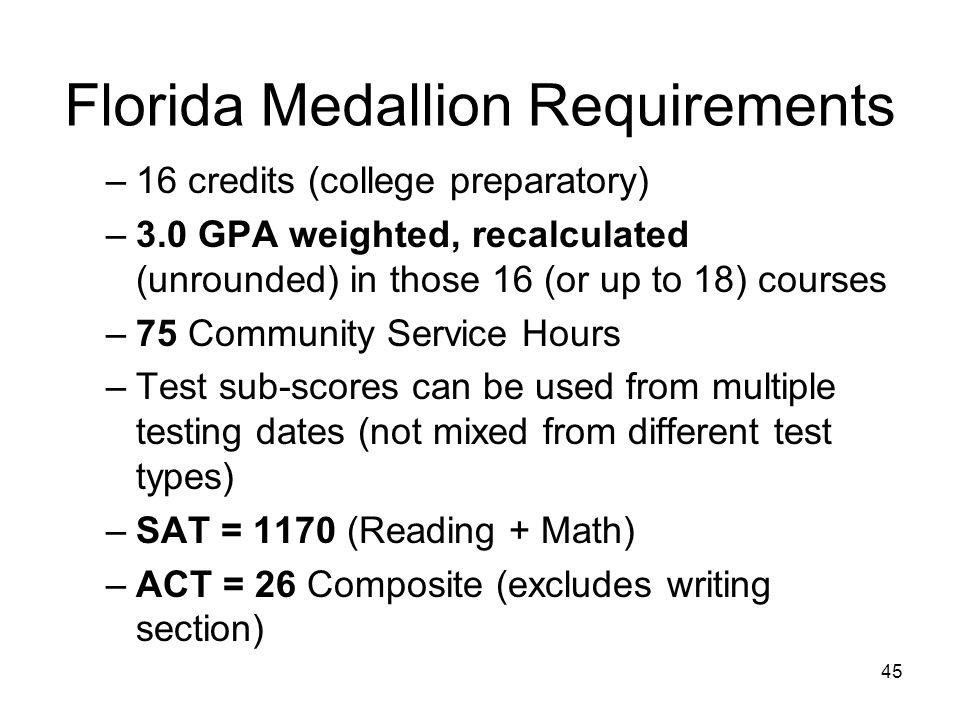 Florida Medallion Requirements –16 credits (college preparatory) –3.0 GPA weighted, recalculated (unrounded) in those 16 (or up to 18) courses –75 Community Service Hours –Test sub-scores can be used from multiple testing dates (not mixed from different test types) –SAT = 1170 (Reading + Math) –ACT = 26 Composite (excludes writing section) 45