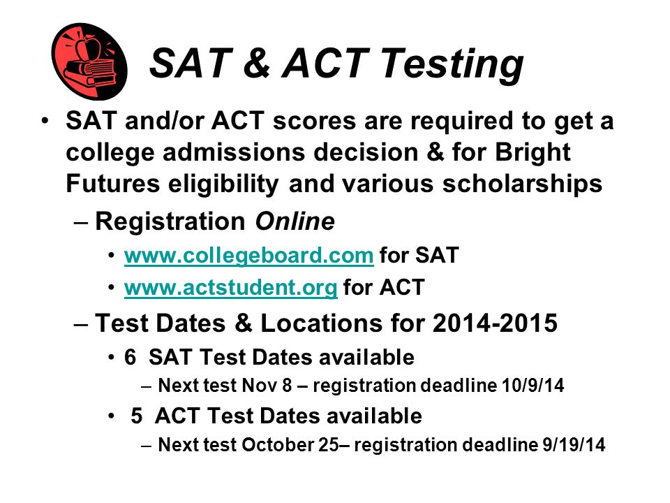 SAT & ACT Testing SAT and/or ACT scores are required to get a college admissions decision & for Bright Futures eligibility and various scholarships –Registration Online www.collegeboard.com for SATwww.collegeboard.com www.actstudent.org for ACTwww.actstudent.org –Test Dates & Locations for 2014-2015 6 SAT Test Dates available –Next test Nov 8 – registration deadline 10/9/14 5 ACT Test Dates available –Next test October 25– registration deadline 9/19/14