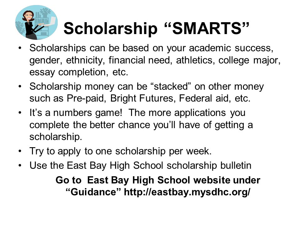 Scholarship SMARTS Scholarships can be based on your academic success, gender, ethnicity, financial need, athletics, college major, essay completion, etc.