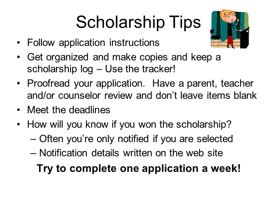 Scholarship Tips Follow application instructions Get organized and make copies and keep a scholarship log – Use the tracker.