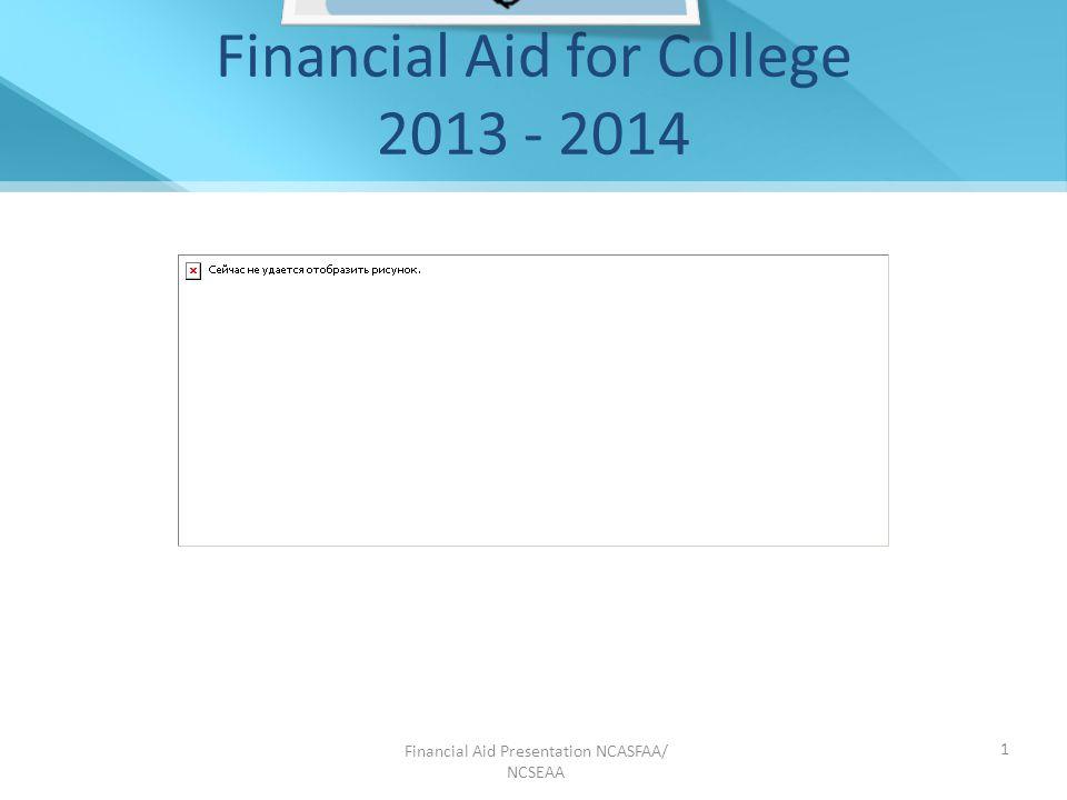 Financial Aid Presentation NCASFAA/ NCSEAA 1 Financial Aid for College 2013 - 2014