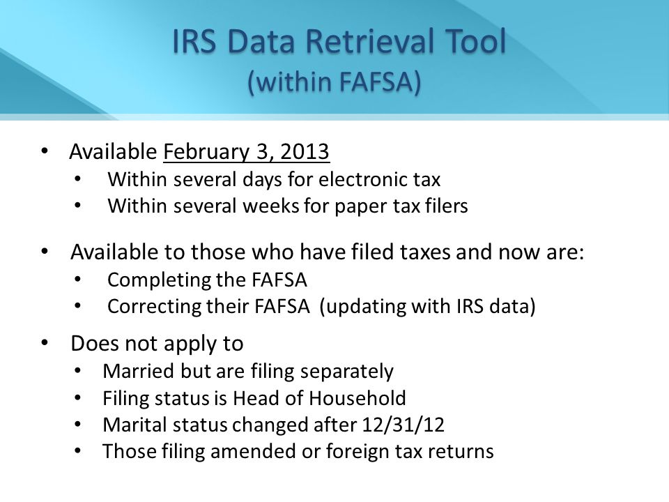 Available February 3, 2013 Within several days for electronic tax Within several weeks for paper tax filers Available to those who have filed taxes and now are: Completing the FAFSA Correcting their FAFSA (updating with IRS data) Does not apply to Married but are filing separately Filing status is Head of Household Marital status changed after 12/31/12 Those filing amended or foreign tax returns IRS Data Retrieval Tool (within FAFSA) IRS Data Retrieval Tool (within FAFSA)
