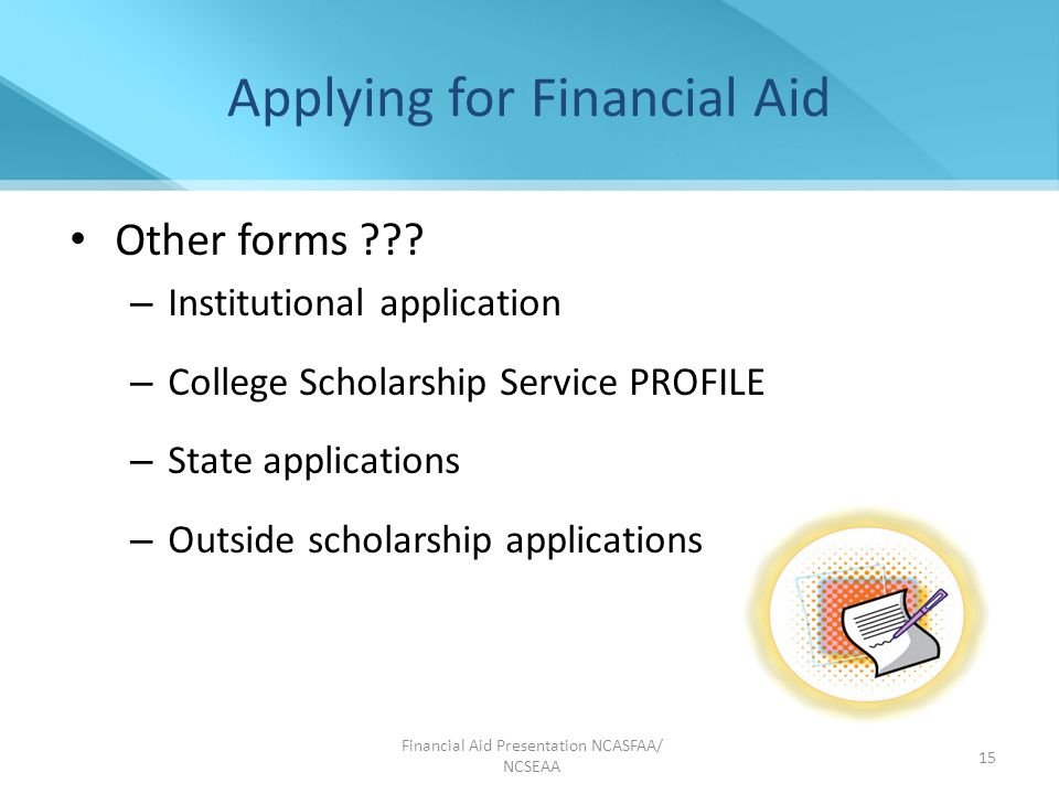 Financial Aid Presentation NCASFAA/ NCSEAA 15 Applying for Financial Aid Other forms .