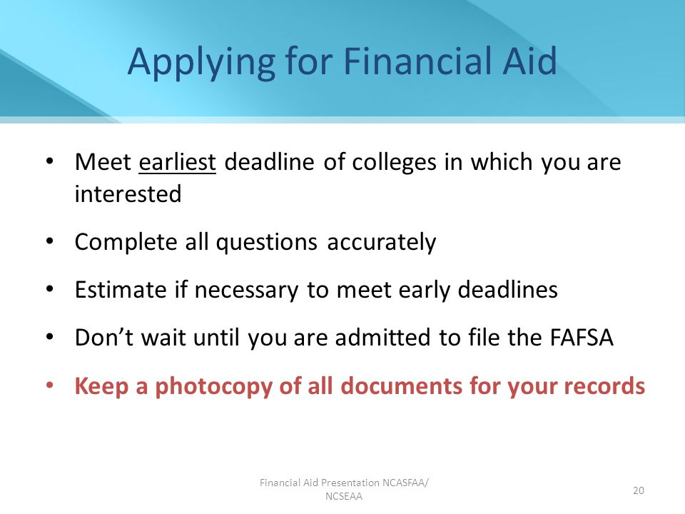 Financial Aid Presentation NCASFAA/ NCSEAA 20 Applying for Financial Aid Meet earliest deadline of colleges in which you are interested Complete all questions accurately Estimate if necessary to meet early deadlines Don't wait until you are admitted to file the FAFSA Keep a photocopy of all documents for your records