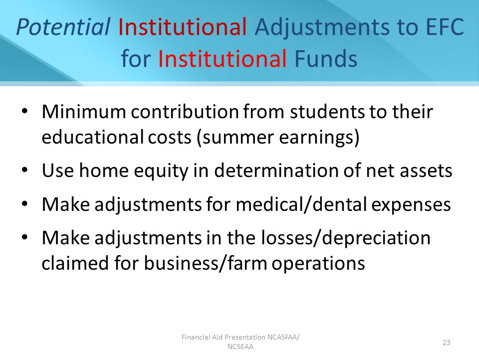 Financial Aid Presentation NCASFAA/ NCSEAA 23 Potential Institutional Adjustments to EFC for Institutional Funds Minimum contribution from students to their educational costs (summer earnings) Use home equity in determination of net assets Make adjustments for medical/dental expenses Make adjustments in the losses/depreciation claimed for business/farm operations