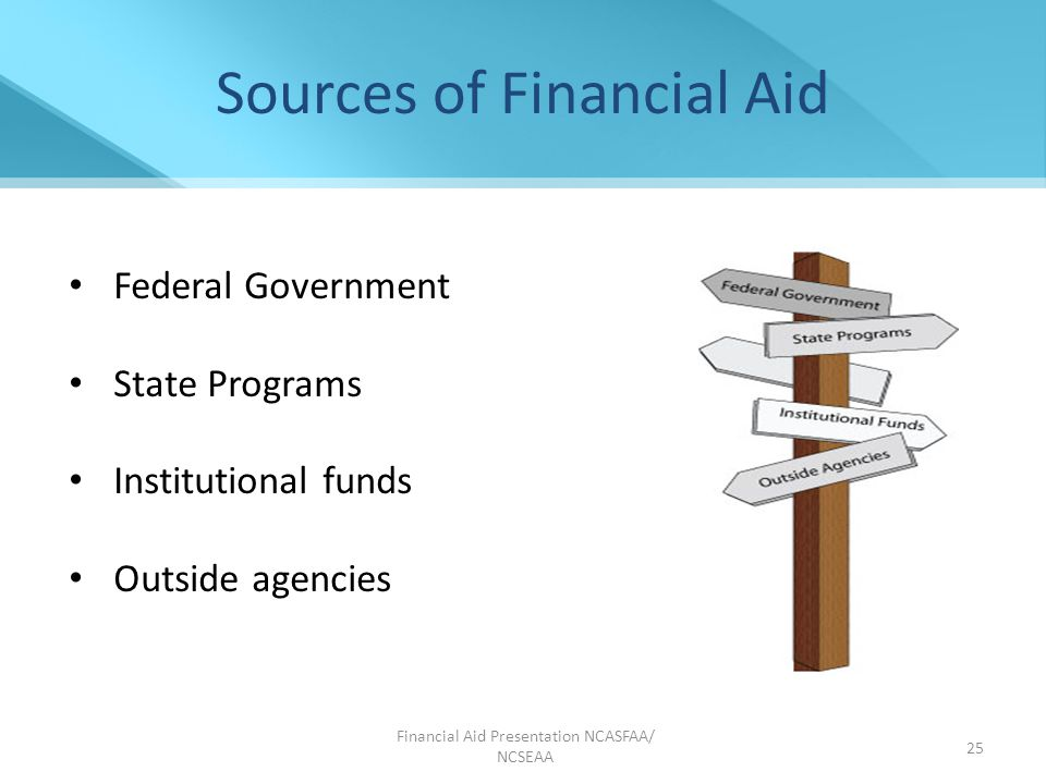 Financial Aid Presentation NCASFAA/ NCSEAA 25 Sources of Financial Aid Federal Government State Programs Institutional funds Outside agencies