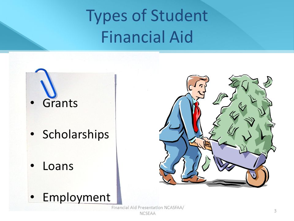 Grants Scholarships Loans Employment Grants Scholarships Loans Employment Financial Aid Presentation NCASFAA/ NCSEAA 3 Types of Student Financial Aid