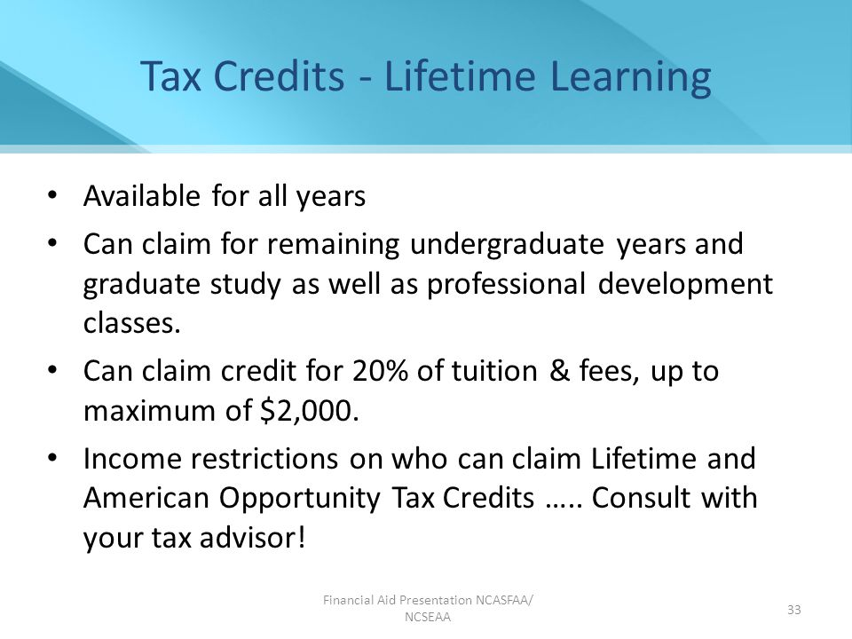 Financial Aid Presentation NCASFAA/ NCSEAA 33 Tax Credits - Lifetime Learning Available for all years Can claim for remaining undergraduate years and graduate study as well as professional development classes.