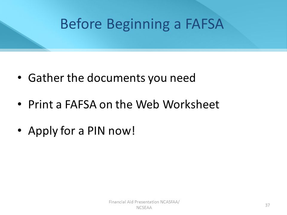 Before Beginning a FAFSA Gather the documents you need Print a FAFSA on the Web Worksheet Apply for a PIN now.