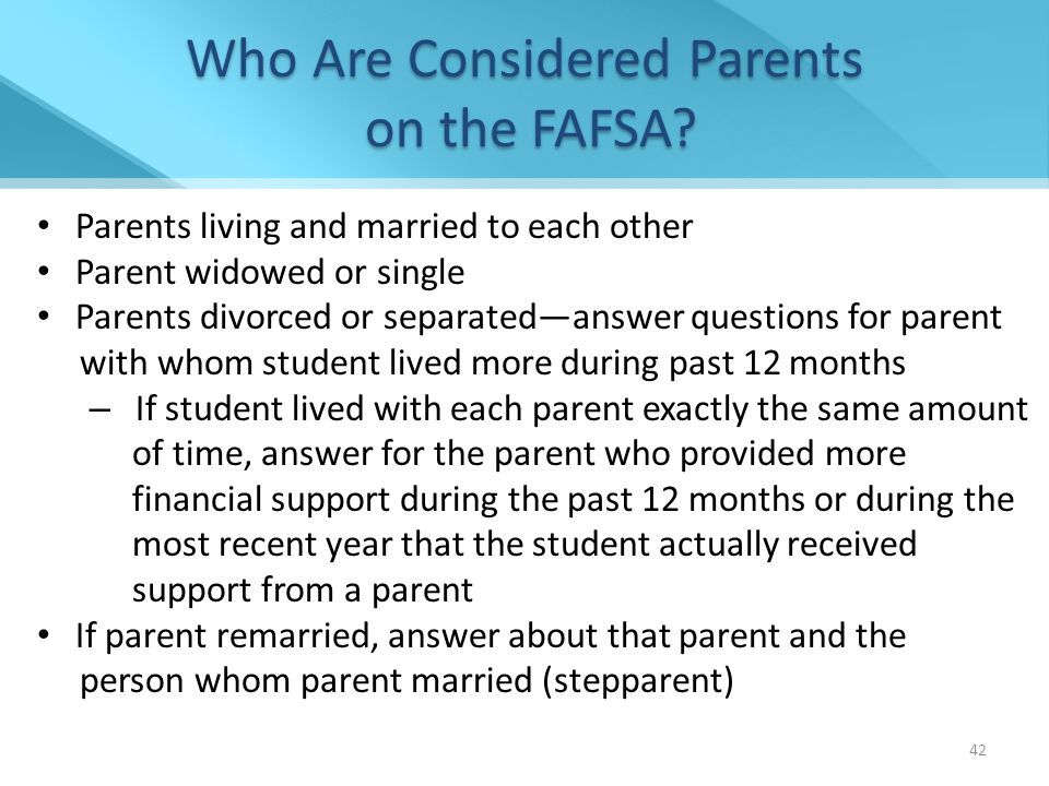 Parents living and married to each other Parent widowed or single Parents divorced or separated—answer questions for parent with whom student lived more during past 12 months – If student lived with each parent exactly the same amount of time, answer for the parent who provided more financial support during the past 12 months or during the most recent year that the student actually received support from a parent If parent remarried, answer about that parent and the person whom parent married (stepparent) Who Are Considered Parents on the FAFSA.