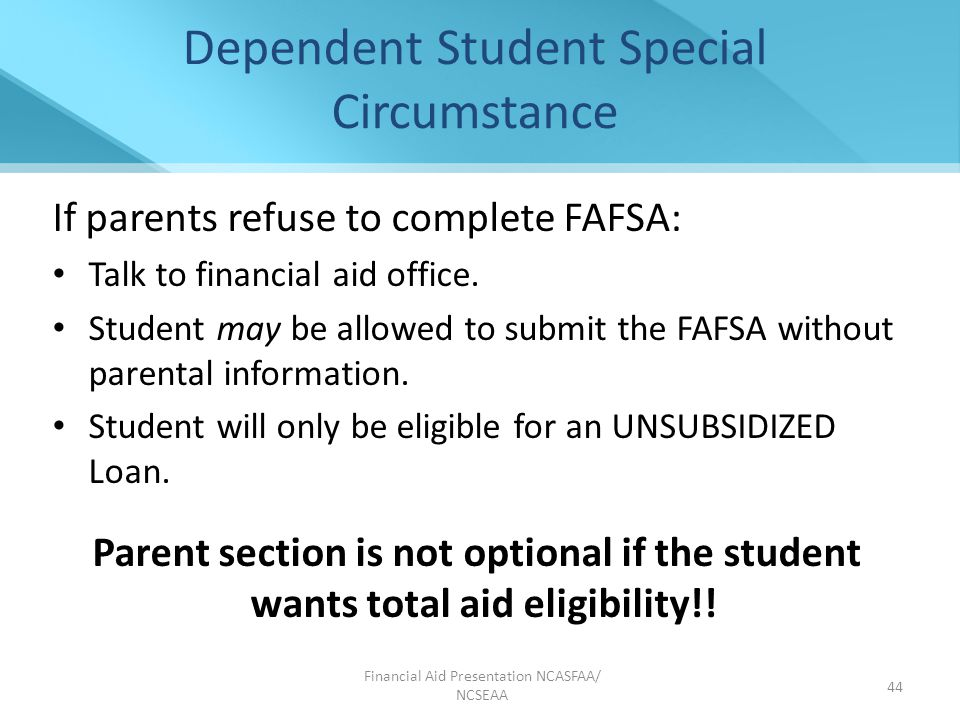 Dependent Student Special Circumstance If parents refuse to complete FAFSA: Talk to financial aid office.