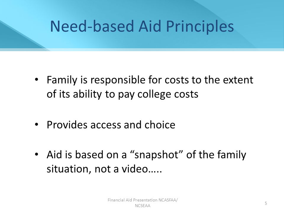 Financial Aid Presentation NCASFAA/ NCSEAA 5 Need-based Aid Principles Family is responsible for costs to the extent of its ability to pay college costs Provides access and choice Aid is based on a snapshot of the family situation, not a video…..