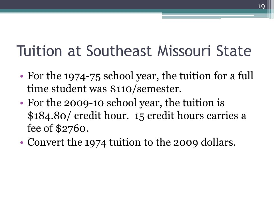 Tuition at Southeast Missouri State For the 1974-75 school year, the tuition for a full time student was $110/semester.