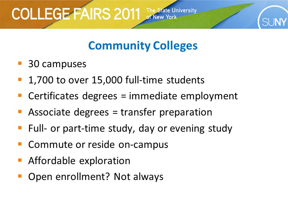 Community Colleges  30 campuses  1,700 to over 15,000 full-time students  Certificates degrees = immediate employment  Associate degrees = transfer preparation  Full- or part-time study, day or evening study  Commute or reside on-campus  Affordable exploration  Open enrollment.