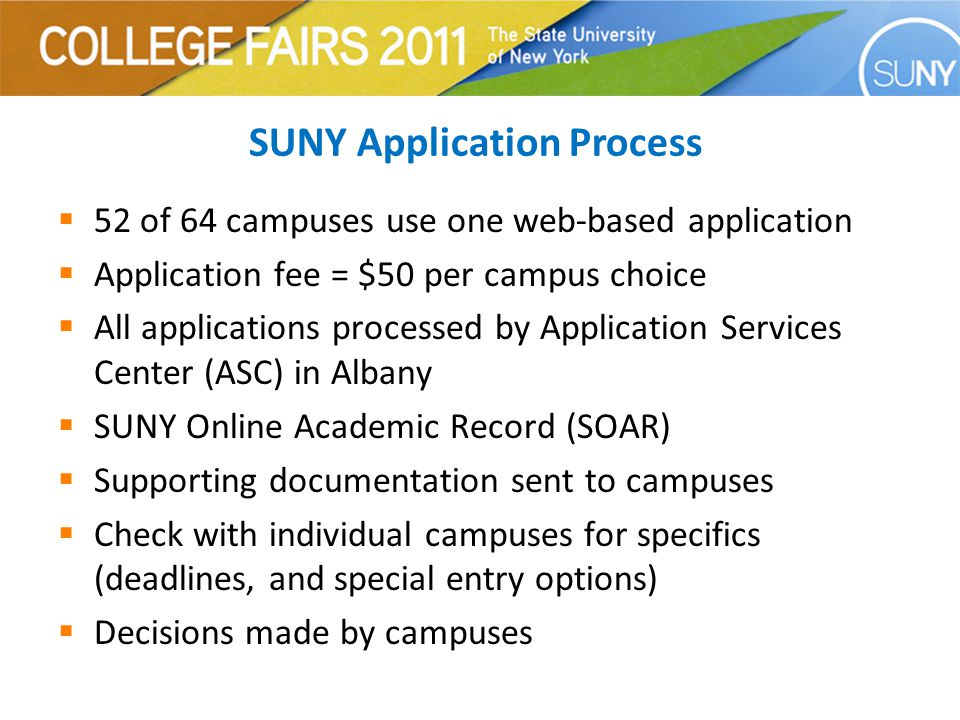 SUNY Application Process  52 of 64 campuses use one web-based application  Application fee = $50 per campus choice  All applications processed by Application Services Center (ASC) in Albany  SUNY Online Academic Record (SOAR)  Supporting documentation sent to campuses  Check with individual campuses for specifics (deadlines, and special entry options)  Decisions made by campuses