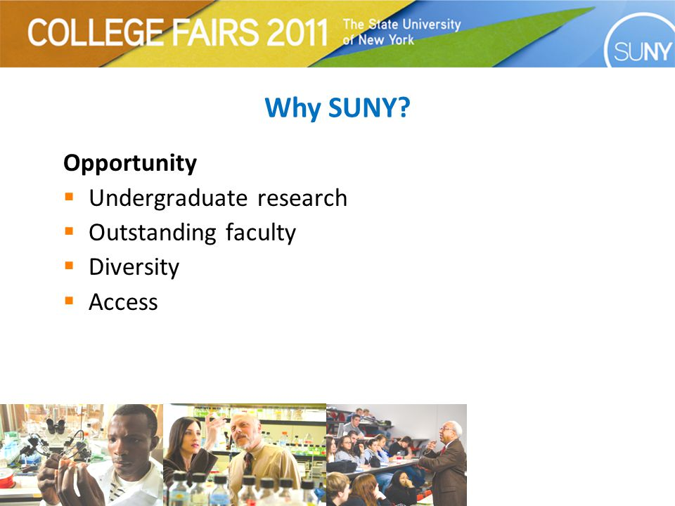 Success  Over 2.8 million alumni  Virtually any career imaginable can be found at SUNY  Internship and career search/exploration opportunities  Graduate schools and pre-professional programs  Notable alumni Why SUNY?