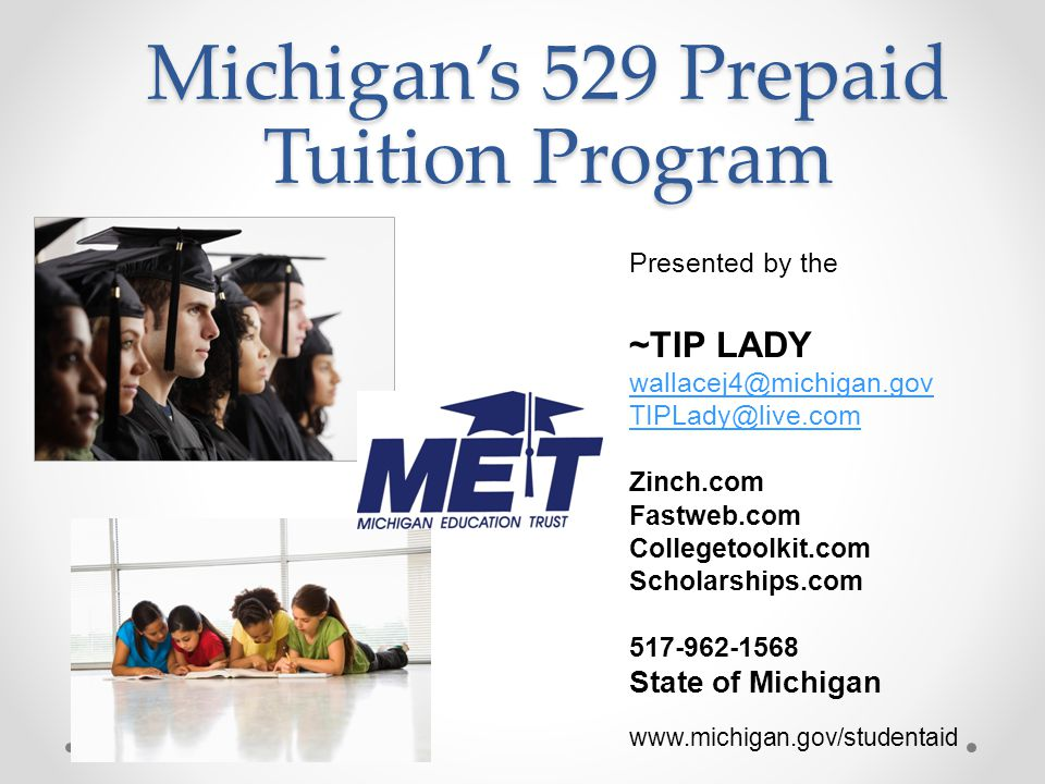 Michigan's 529 Prepaid Tuition Program Presented by the ~TIP LADY wallacej4@michigan.gov TIPLady@live.com Zinch.com Fastweb.com Collegetoolkit.com Scholarships.com 517-962-1568 State of Michigan www.michigan.gov/studentaid