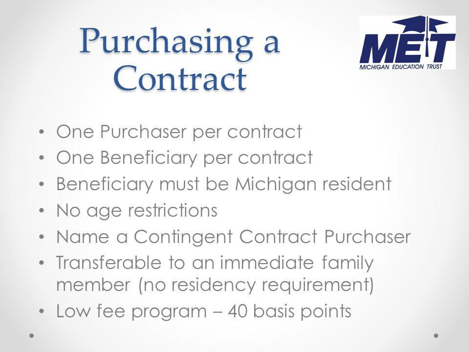 Purchasing a Contract One Purchaser per contract One Beneficiary per contract Beneficiary must be Michigan resident No age restrictions Name a Contingent Contract Purchaser Transferable to an immediate family member (no residency requirement) Low fee program – 40 basis points
