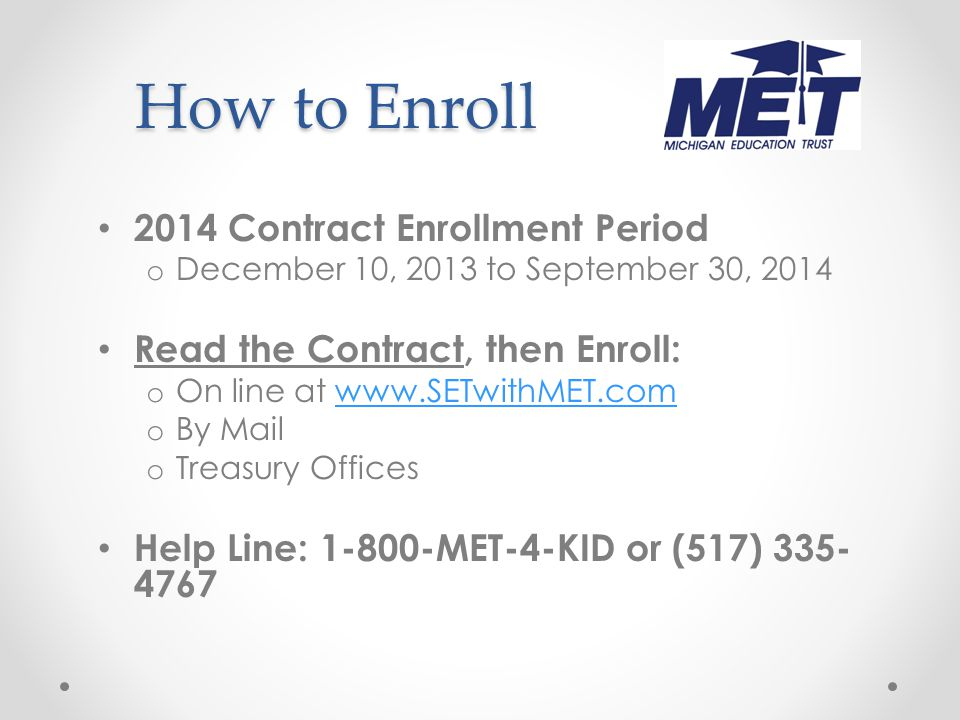 How to Enroll 2014 Contract Enrollment Period o December 10, 2013 to September 30, 2014 Read the Contract, then Enroll: o On line at www.SETwithMET.comwww.SETwithMET.com o By Mail o Treasury Offices Help Line: 1-800-MET-4-KID or (517) 335- 4767