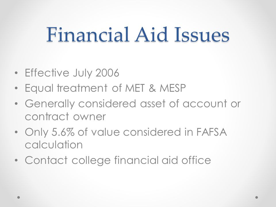 Financial Aid Issues Effective July 2006 Equal treatment of MET & MESP Generally considered asset of account or contract owner Only 5.6% of value considered in FAFSA calculation Contact college financial aid office