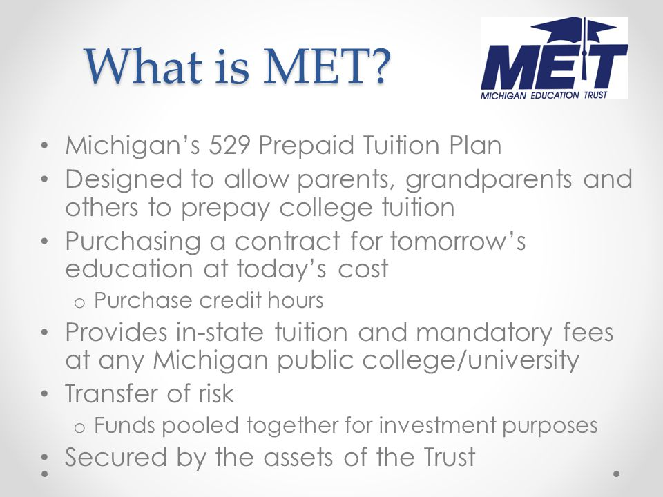 The Basics Designed to allow parents, grandparents and others to prepay college tuition Tomorrow's education at today's cost o Purchase credit hours Transfer of risk o Funds pooled together for investment purposes Provides in-state tuition and mandatory fees at any Michigan public college/university Secured by the assets of the Trust