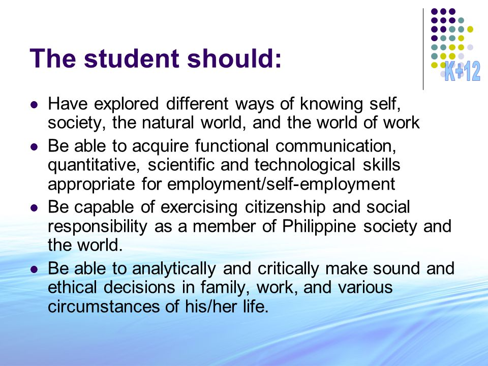 The student should: Have explored different ways of knowing self, society, the natural world, and the world of work Be able to acquire functional communication, quantitative, scientific and technological skills appropriate for employment/self-employment Be capable of exercising citizenship and social responsibility as a member of Philippine society and the world.