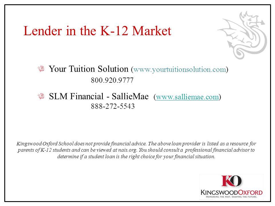 Lender in the K-12 Market Your Tuition Solution (www.yourtuitionsolution.com) 800.920.9777 SLM Financial - SallieMae (www.salliemae.com) 888-272-5543w
